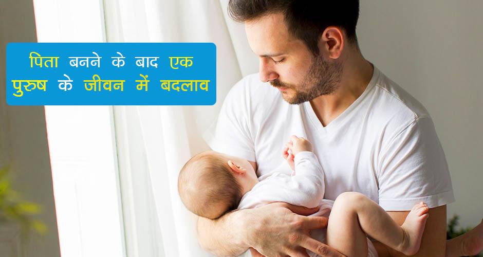पिता बनने के बाद एक पुरुष के जीवन में बदलाव