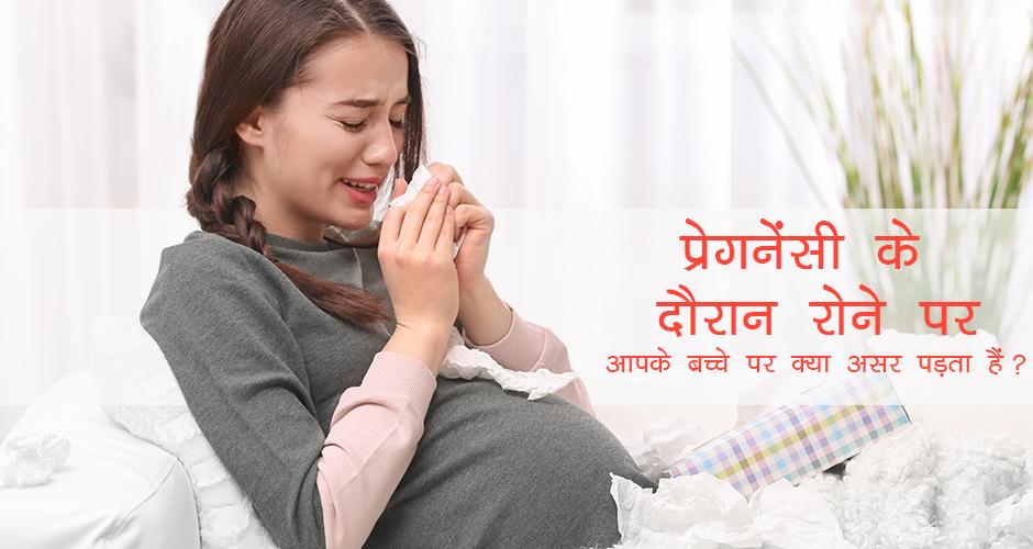 प्रेगनेंसी के दौरान रोने पर आपके बच्चे पर क्या असर पड़ता हैं?